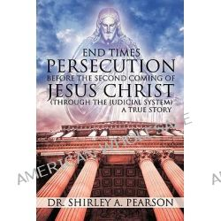 End Times Persecution Before the Second Coming of Jesus Christ, (Through the Judicial System) A True Story by Dr. Shirley A. Pearson, 9781426933417.