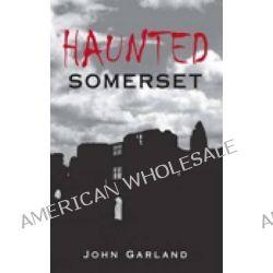 Haunted Somerset by John Garland, 9780752443355.