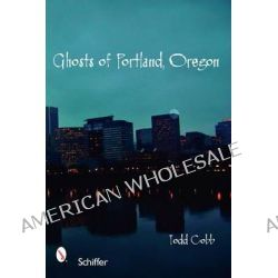 Ghosts of Portland, Oregon by Todd Cobb, 9780764327988.