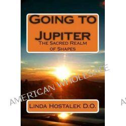 Going to Jupiter, The Sacred Realm of Shapes by Linda Hostalek, 9781493767007.