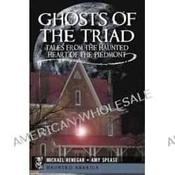 Ghosts of the Triad, Tales from the Haunted Heart of the Piedmont by Michael F Renegar, 9781609491406.