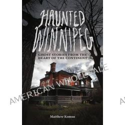 Haunted Winnipeg, Ghost Stories from the Heart of the Continent by Matthew Komus, 9781927855058.