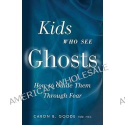 Kids Who See Ghosts, How to Guide Them Through Fear by Caron B. Goode, 9781578634729.