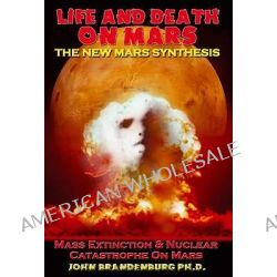 Life & Death on Mars, The New Mars Synthesis by John Brandenburg, 9781935487364.