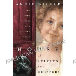 House of Spirits and Whispers, The True Story of a Haunted House by Anne Wilder, 9780738707778.