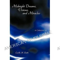 Midnight Dreams, Visions, and Miracles, A Chronicle by Lucille H. Smith, 9781438944975.