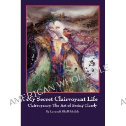 My Secret Clairvoyant Life, Clairvoyancy: The Art of Seeing Clearly by Levanah Shell Bdolak, 9781425974329.