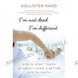 I'm Not Dead, I'm Different, Kids in Spirit Teach Us About Living a Better Life on Earth by Hollister Rand, 9780061959066.