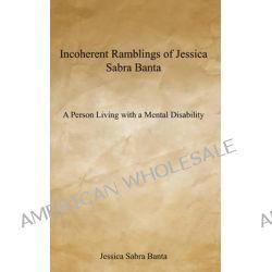 Incoherent Ramblings of Jessica Sabra Banta, A Person Living with a Mental Disability by Jessica Sabra Banta, 9781604811681.