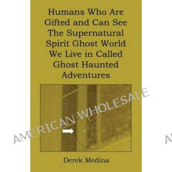 Humans Who Are Gifted and Can See the Supernatural Spirit Ghost World We Live in Called Ghost Haunted Adventures by Derek Medina, 9781608624737.