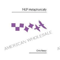 NLP Metaphorically by Chris Rasey, 9781425164430.