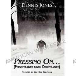 Pressing On…, Perseverance Until Deliverance by Dennis Jones, 9781452020389.