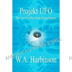 Projekt UFO, The Case for Man-Made Flying Saucers by W A Harbinson, 9781419676383.