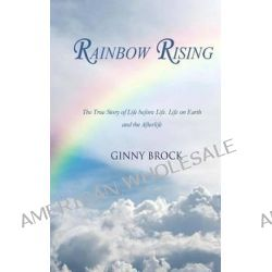 Rainbow Rising, The True Story of Life Before Life Life on Earth & the Afterlife by Ginny Brock, 9781496022967.