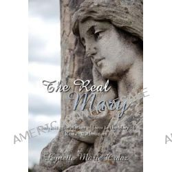 Real Mary, Comparing the Mother of Jesus to the Mary of Roman Catholicism by Lynette Marie Ordaz, 9781434343321.