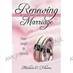 Renewing of Your Mind & Spirit for Marriage, From Single to Married by Marlena Flowers, 9781438943350.