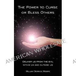 Power to Curse or Bless Others, Deliver Us from the Evil Within Us and Outside Us by William Derrick Moore, 9781425978679.