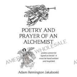 Poetry and Prayer of an Alchemist, Poetry Cannot Be Typed or Forced - It Must Be Hand Written and Inspired. by Adam Remington Jakaboski, 9781452066684.