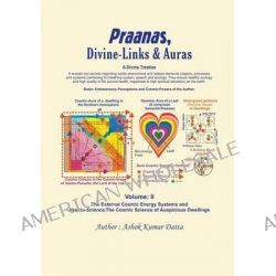 Praanas, Divine-Links, & Auras Volume II, The External Cosmic Energy Systems and Vaastu-Science, the Cosmic Science of Auspicious Dwellings by Ashok Kumar Datta, 9781625164209.