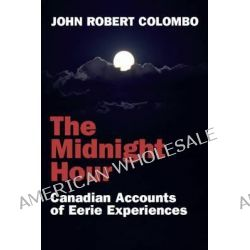 The Midnight Hour, Canadian Accounts of Eerie Experiences by John Robert Colombo, 9781550024968.