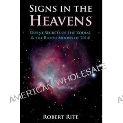 Signs in the Heavens, Divine Secrets of the Zodiac & the Blood Moons of 2014 by Robert Rite, 9780615993850.