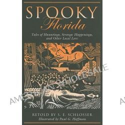 Spooky Florida, Tales of Hauntings, Strange Happenings, and Other Local Lore by S. E. Schlosser, 9780762751228.