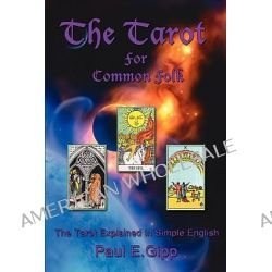 Tarot for Common Folk, The Tarot Explained in Simple English by Paul E. Gipp, 9781438930640.