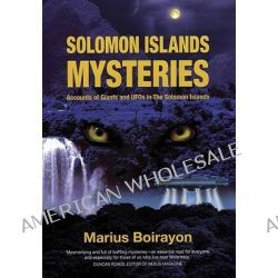 Solomon Islands Mysteries, Accounts of Giants & UFOs in the Solomon Islands by Marius Boirayon, 9781935487043.