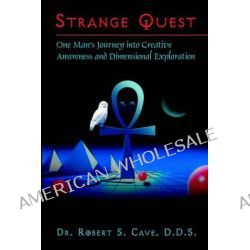 Strange Quest, One Man's Journey Into Creative Awareness and Dimensional Exploration by Dr Robert S Cave, 9781413760002.