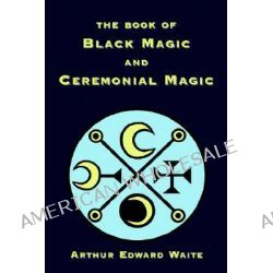 The Book of Black Magic and Ceremonial Magic by Arthur, Edward Waite, 9781585092666.