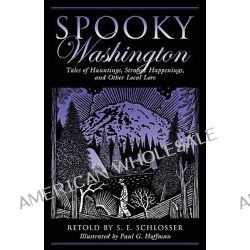 Spooky Washington, Tales of Hauntings, Strange Happenings, and Other Local Lore by S. E. Schlosser, 9780762751266.