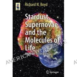 Stardust, Supernovae and the Molecules of Life, Might We All Be Aliens? by Richard N. Boyd, 9781461413318.