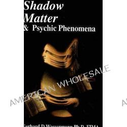 Shadow Matter and Psychic Phenomena, Scientific Investigation into Psychic Phenomena and Possible Life After Death by Gerhard D. Wassermann, 9781869928322.