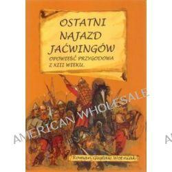 Ostatni najazd Jaćwingów. Opowieść przygodowa z XIII wieku - Roman Gustaw Woźniak