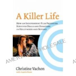 A Killer Life, How an Independent Film Producer Survives Deals and Disasters in Hollywood and Beyond by Christine Vachon, 9780879103484.