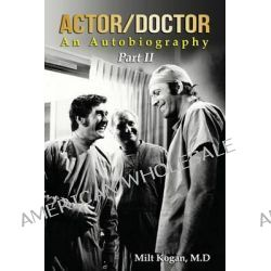 Actor/Doctor, An Autobiography--Part II: Real Doctor Reel Actor by Milt Kogan M D, 9781499655490.