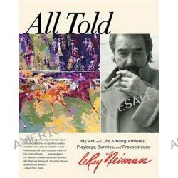 All Told, My Art and Life Among Athletes, Playboys, Bunnies, and Provocateurs by LeRoy Neiman, 9780762788378.