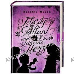 Bücher: Felicity Gallant und Das steinerne Herz  von Melanie Welsh