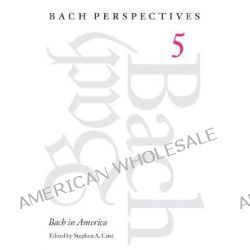 Bach in America, Bach in America by Stephen A. Crist, 9780252027888.