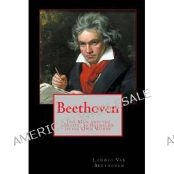 Beethoven, The Man and the Artist, as Revealed in His Own Words by Ludwig Van Beethoven, 9781453841440.