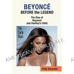 Beyonce, Before the Legend - The Rise of Beyonce' and Destiny's Child (the Early Years) by Kelly Kenyatta, 9781937269425.