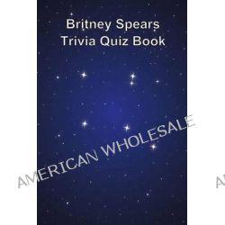 Britney Spears Trivia Quiz Book by Trivia Quiz Book, 9781494893507.