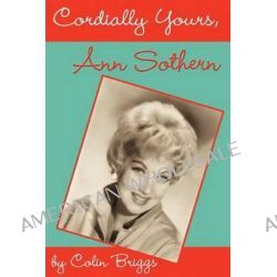 Cordially Yours, Ann Sothern by Colin Briggs, 9781593930608.
