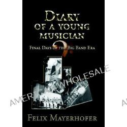Diary of a Young Musician, Final Days of the Big Band Era by Felix Antonio Mayerhofer, 9781413477283.