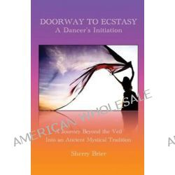 Doorway to Ecstasy, A Dancer's Initiation by Sherry Brier, 9780989846301.