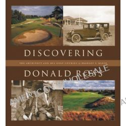 Discovering Donald Ross, The Architect and His Golf Courses by Bradley S. Klein, 9781886947559.