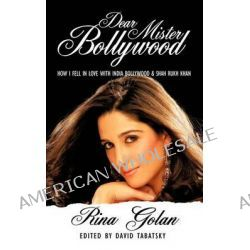 Dear Mister Bollywood, How I Fell in Love With India Bollywood and Shah Rukh Khan by Rina Golan, 9781456701444.