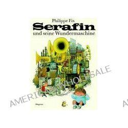 Bücher: Serafin und seine Wundermaschine  von Alain Gree,Janine Ast,Philippe Fix