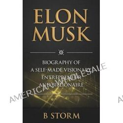 Elon Musk, Biography of a Self-Made Visionary, Entrepreneur and Billionaire by B Storm, 9781500805500.