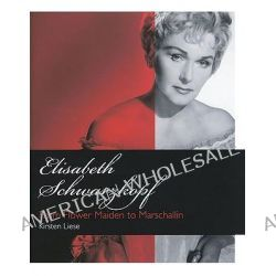 Elisabeth Schwarzkopf, From Flower Maiden to Marschallin by Kirsten Liese, 9781574671759.